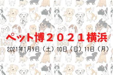 【 ペット博2021横浜 】 2021年1月9日(土)10日(日)11日(月)開催