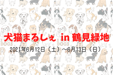 犬猫まるしぇ in 鶴見緑地(2021年6月12日(土)~6月13日(日))|鶴見緑地(大阪市鶴見区)